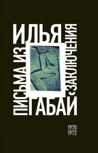 Илья Габай: Письма из заключения (1970—1972)