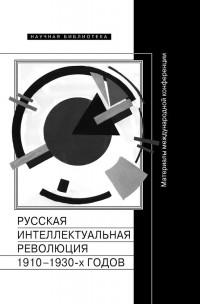 Русская интеллектуальная революция 1910-1930-х годов. Материалы международной конференции